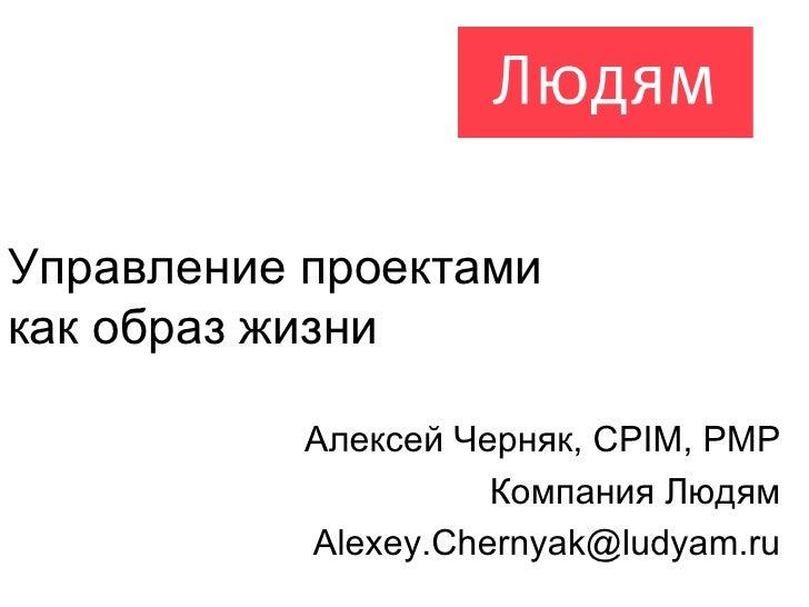 Управление проектами  как образ жизни Алексей Черняк,  CPIM, PMP Компания Людям [email_address]
