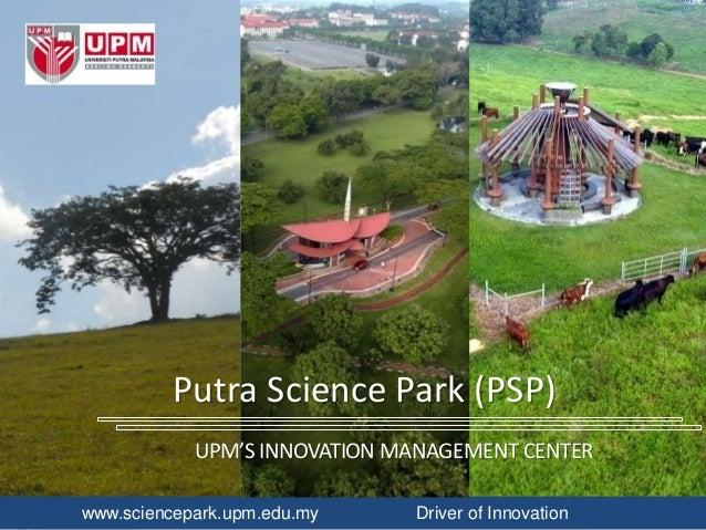 www.sciencepark.upm.edu.my Driver of Innovation Putra Science Park (PSP) UPM'S INNOVATION MANAGEMENT CENTER