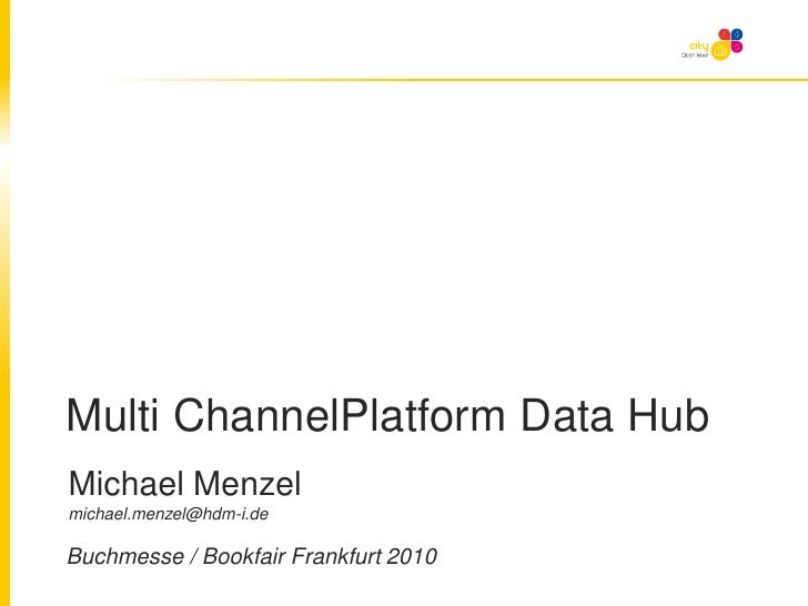 Multi ChannelPlatform Data Hub<br />Michael Menzel michael.menzel@hdm-i.de<br />Buchmesse / Bookfair Frankfurt 2010<br />