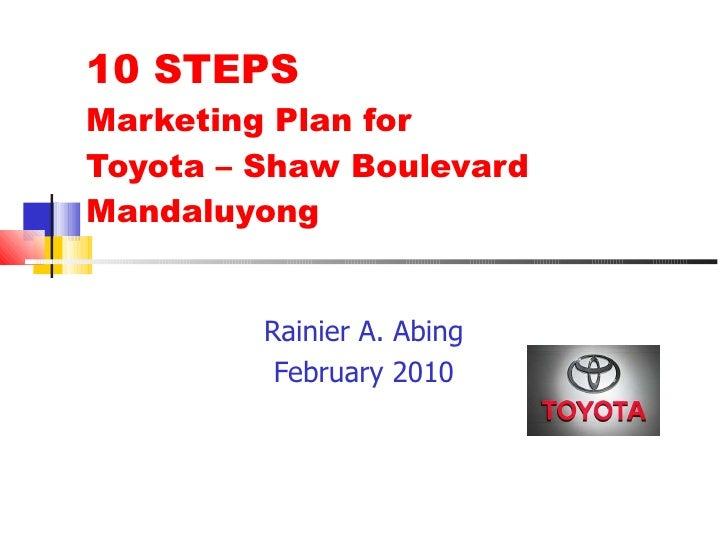 10 STEPS  Marketing Plan for  Toyota – Shaw Boulevard Mandaluyong Rainier A. Abing February 2010