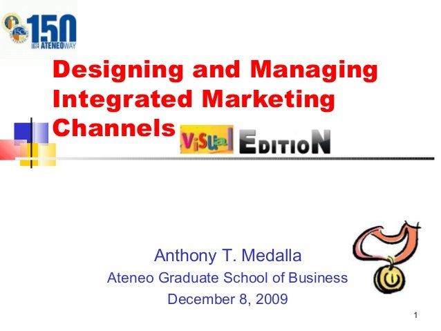 1 Designing and Managing Integrated Marketing Channels Anthony T. Medalla Ateneo Graduate School of Business December 8, 2...