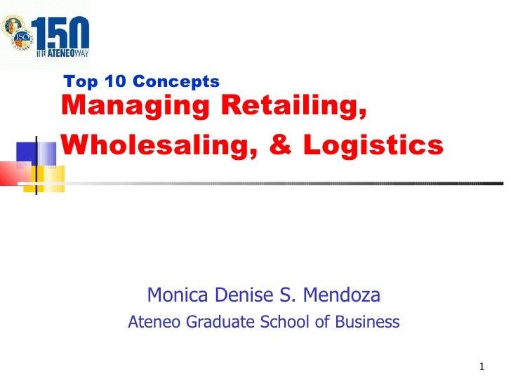 Managing Retailing, Wholesaling, & Logistics Monica Denise S. Mendoza Ateneo Graduate School of Business Top 10 Concepts