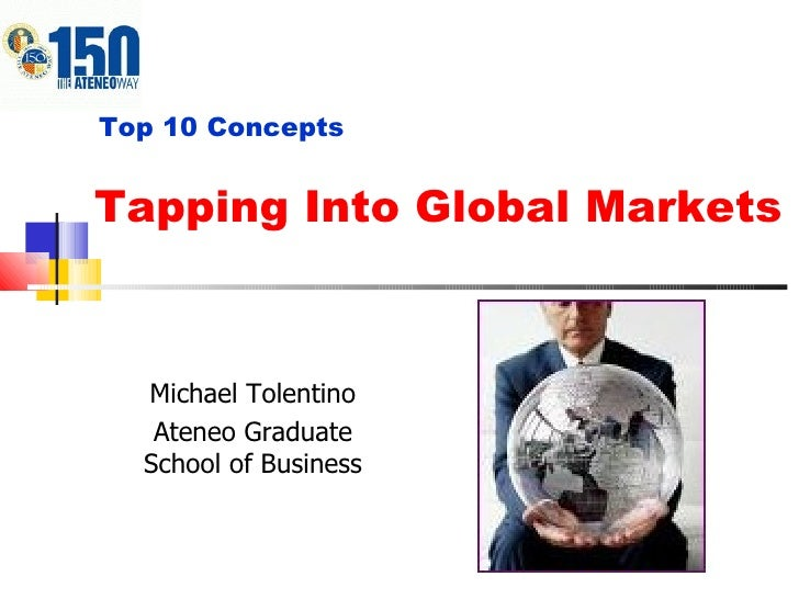 Tapping Into Global Markets Top 10 Concepts Michael Tolentino Ateneo Graduate School of Business