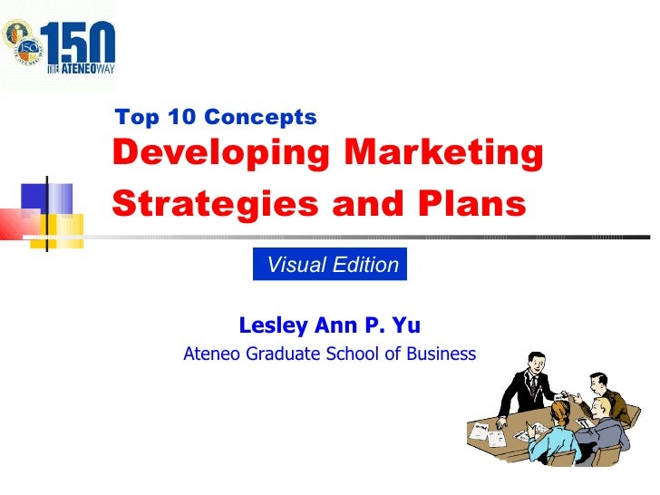 Developing Marketing Strategies and Plans Visual Edition Top 10 Concepts Lesley Ann P. Yu Ateneo Graduate School of Business