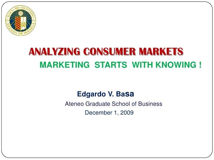 ANALYZING CONSUMER MARKETS<br />MARKETING  STARTS  WITH KNOWING !<br />Edgardo V. Basa<br />Ateneo Graduate School of Busi...