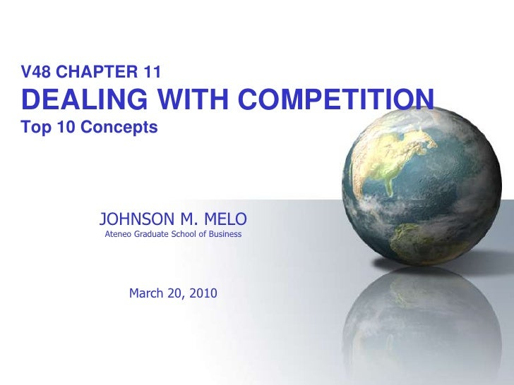 V48 CHAPTER 11 DEALING WITH COMPETITION Top 10 Concepts             JOHNSON M. MELO          Ateneo Graduate School of Bus...