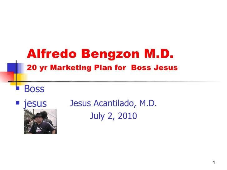 Alfredo Bengzon M.D. 20 yr Marketing Plan for  Boss Jesus Jesus Acantilado, M.D. July 2, 2010 <ul><li>Boss </li></ul><ul><...