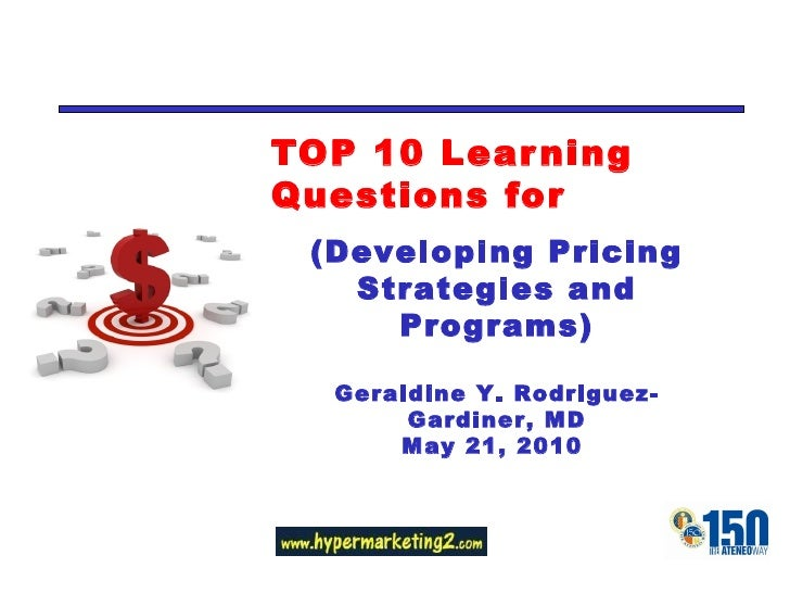TOP 10 Learning Questions for (Developing Pricing Strategies and Programs) Geraldine Y. Rodriguez-Gardiner, MD May 21, 2010