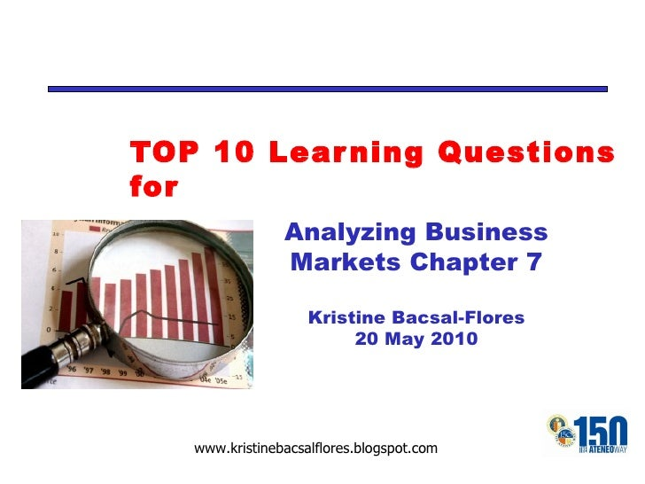 TOP 10 Learning Questions for Analyzing Business Markets Chapter 7 Kristine Bacsal-Flores 20 May 2010