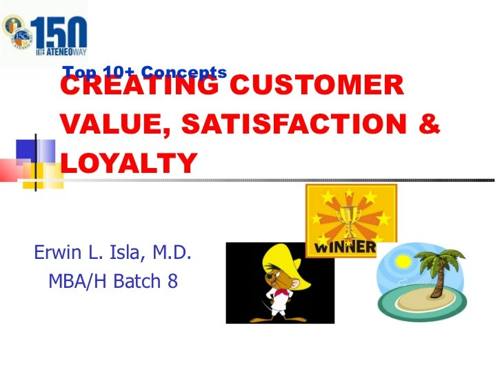 CREATING CUSTOMER VALUE, SATISFACTION & LOYALTY Erwin L. Isla, M.D. MBA/H Batch 8 Top 10+ Concepts