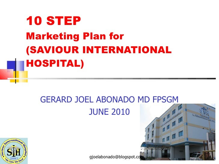 10 STEP  Marketing Plan for  (SAVIOUR INTERNATIONAL HOSPITAL) GERARD JOEL ABONADO MD FPSGM JUNE 2010 [email_address]