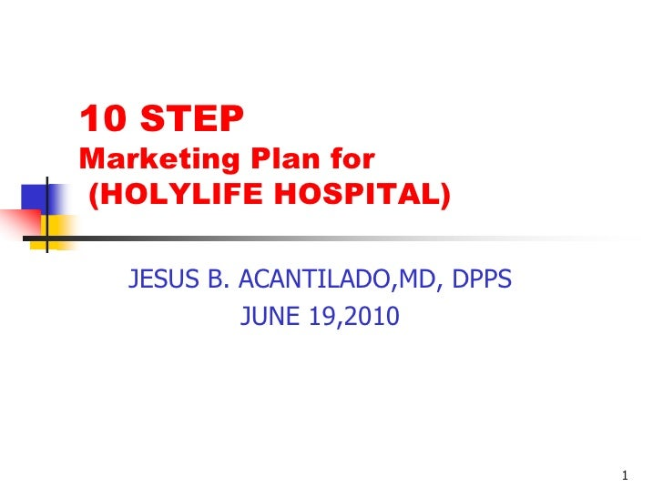 1<br />10 STEP Marketing Plan for  (HOLYLIFE HOSPITAL)<br />JESUS B. ACANTILADO,MD, DPPS<br />JUNE 19,2010<br />