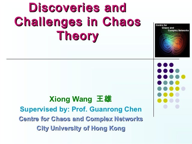 Discoveries andChallenges in Chaos      Theory         Xiong Wang 王雄Supervised by: Prof. Guanrong ChenCentre for Chaos and...