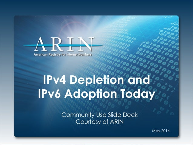 IPv4 Depletion and IPv6 Adoption Today Community Use Slide Deck Courtesy of ARIN May 2014