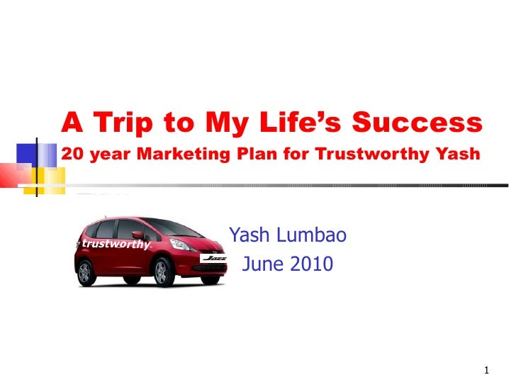 A Trip to My Life's Success 20 year Marketing Plan for Trustworthy Yash Yash Lumbao June 2010 trustworthy