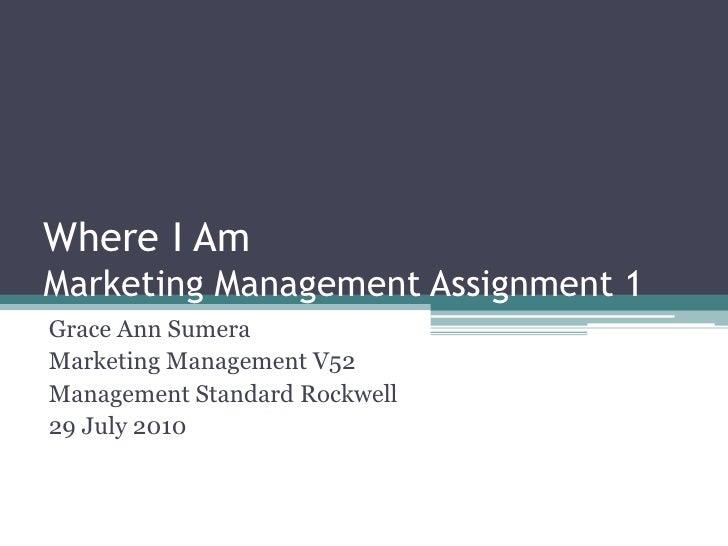 Where I AmMarketing Management Assignment 1<br />Grace Ann Sumera<br />Marketing Management V52<br />Management Standard R...