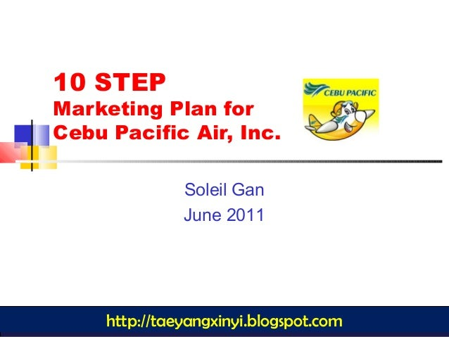 1 10 STEP Marketing Plan for Cebu Pacific Air, Inc. Soleil Gan June 2011 http://taeyangxinyi.blogspot.com
