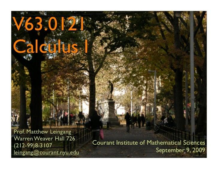 V63.0121 Calculus I    Prof. Matthew Leingang Warren Weaver Hall 726 (212-99)8-3107             Courant Institute of Mathe...