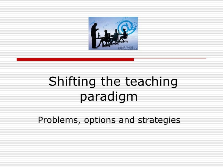 Shifting the teaching paradigm  Problems, options and strategies