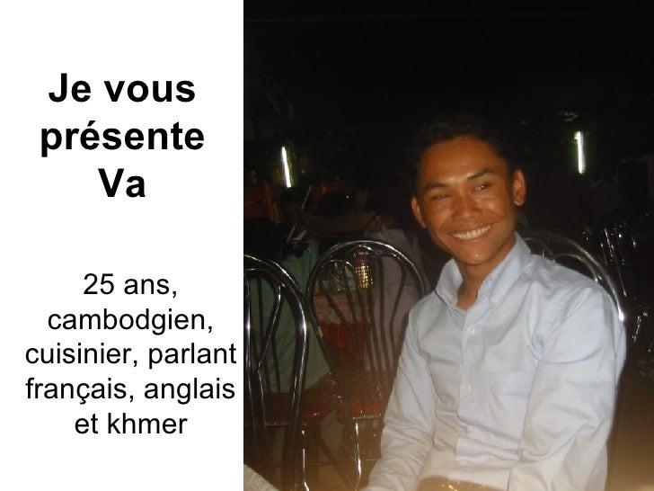 Je vous présente Va 25 ans, cambodgien, cuisinier, parlant français, anglais et khmer
