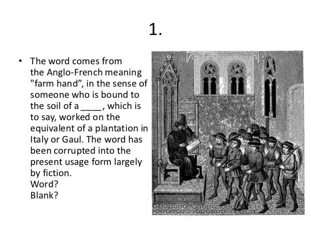 """1.• The word comes from  the Anglo-French meaning  """"farm hand"""", in the sense of  someone who is bound to  the soil of a __..."""