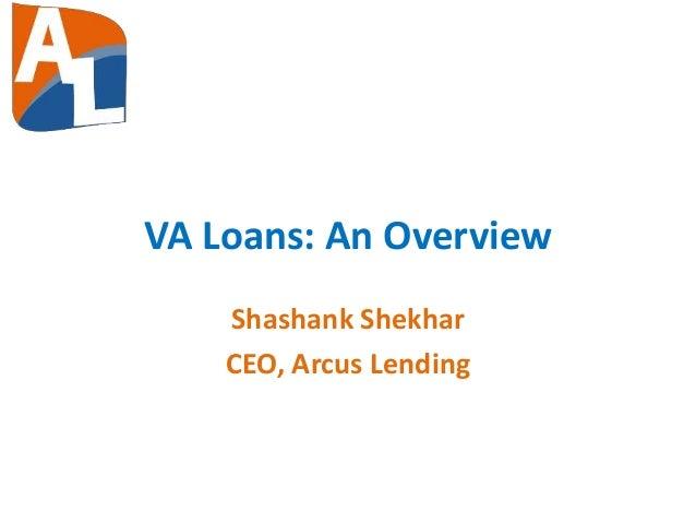 VA Loans: An Overview Shashank Shekhar CEO, Arcus Lending
