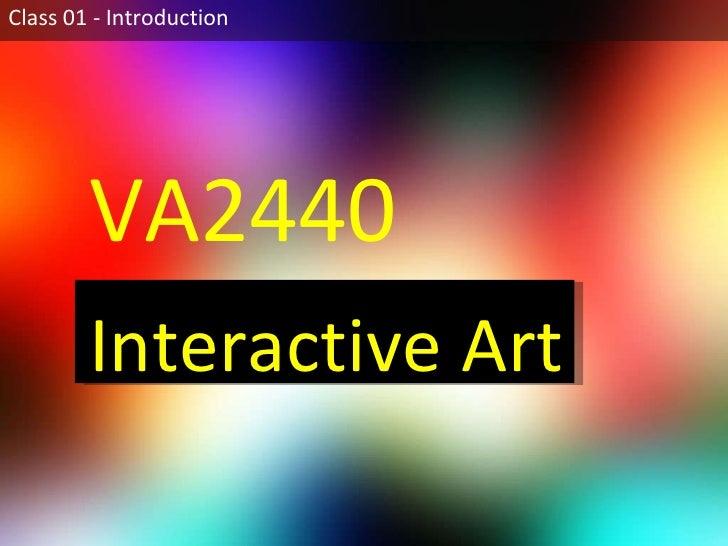 Class 01 - Introduction VA2440  Interactive Art
