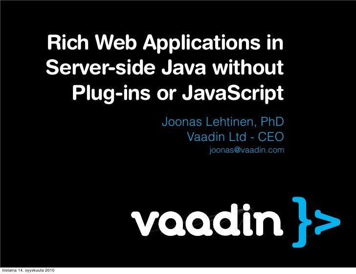 Vaadin - Rich Web Applications in Server-side Java without Plug-ins or JavaScript