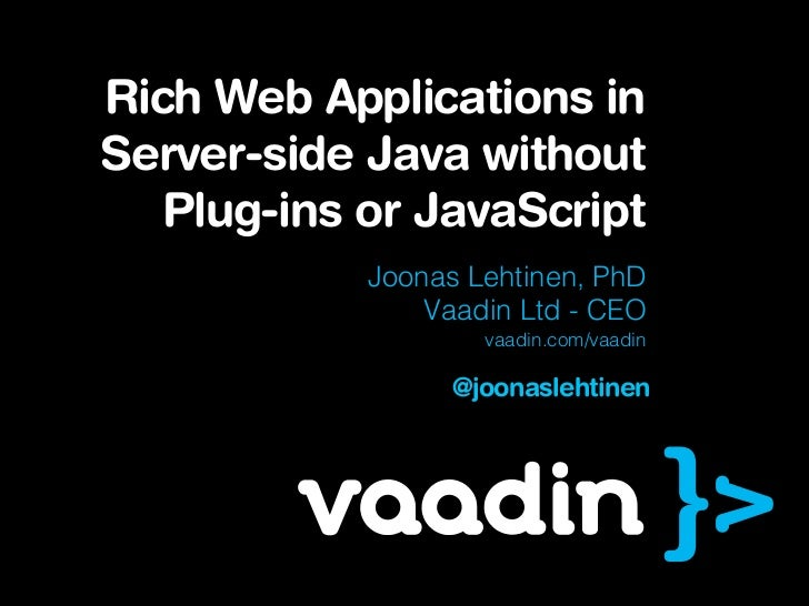 Rich Web Applications inServer-side Java without  Plug-ins or JavaScript           Joonas Lehtinen, PhD               Vaad...