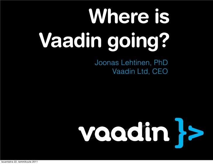 Where is                                 Vaadin going?                                      Joonas Lehtinen, PhD          ...
