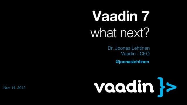 Vaadin 7               what next?                 Dr. Joonas Lehtinen                       Vaadin - CEO                  ...