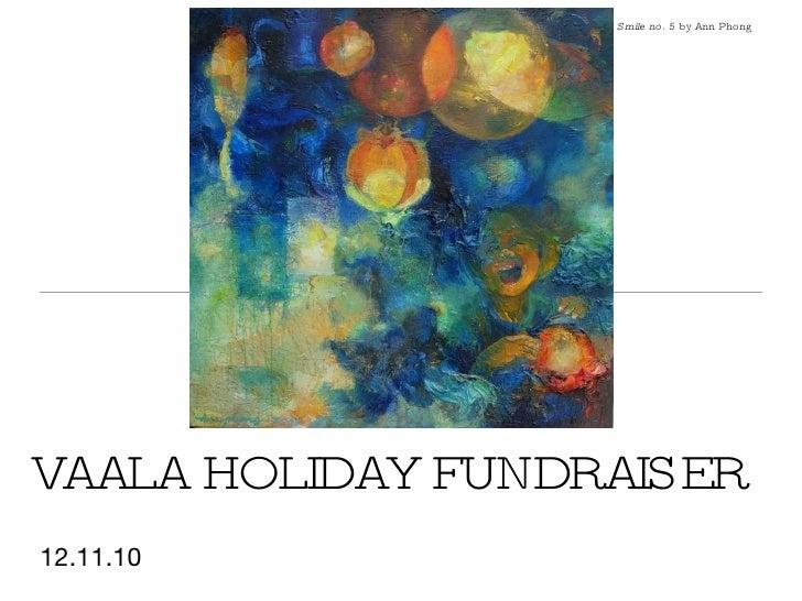 VAALA HOLIDAY FUNDRAISER <ul><li>12.11.10 </li></ul>Smile no. 5  by Ann Phong