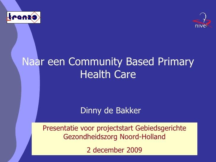 Naar een Community Based Primary Health Care Dinny de Bakker Presentatie voor projectstart Gebiedsgerichte Gezondheidszorg...
