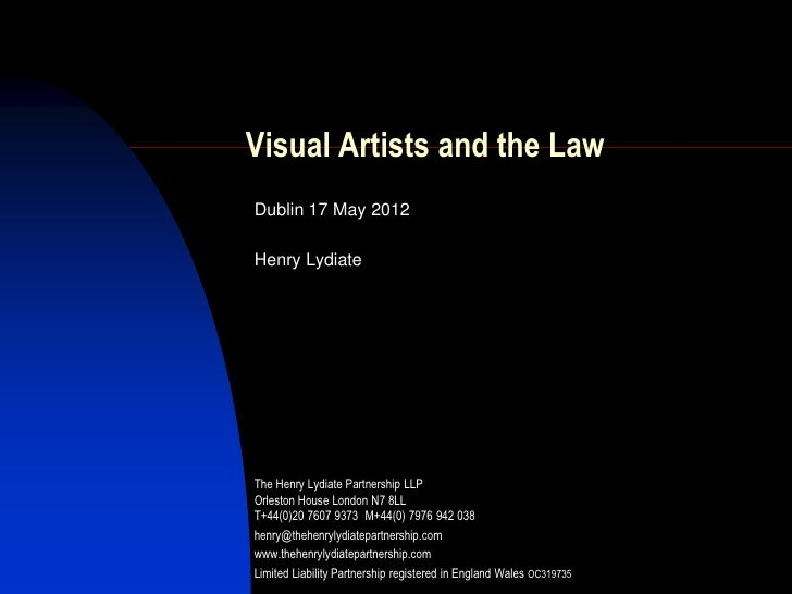 Visual Artists and the LawDublin 17 May 2012Henry LydiateThe Henry Lydiate Partnership LLPOrleston House London N7 8LLT+44...