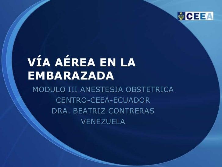 VÍA AÉREA EN LAEMBARAZADAMODULO III ANESTESIA OBSTETRICA    CENTRO-CEEA-ECUADOR   DRA. BEATRIZ CONTRERAS           VENEZUELA