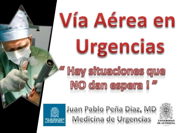 """Vía Aérea en Urgencias<br />"""" Hay situaciones que NO dan espera ! """"<br />Juan Pablo Peña Diaz, MDMedicina de Urgencias<br />"""
