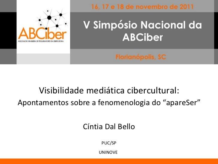 "Visibilidade mediática cibercultural: Apontamentos sobre a fenomenologia do ""apareSer"" Cíntia Dal Bello PUC/SP UNINOVE"