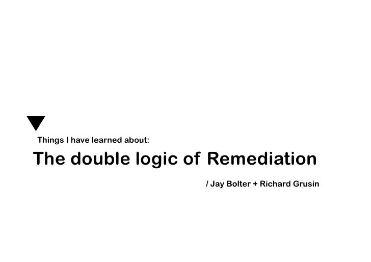 Things I have learned about:  The double logic of Remediation                                / Jay Bolter + Richard Grusin