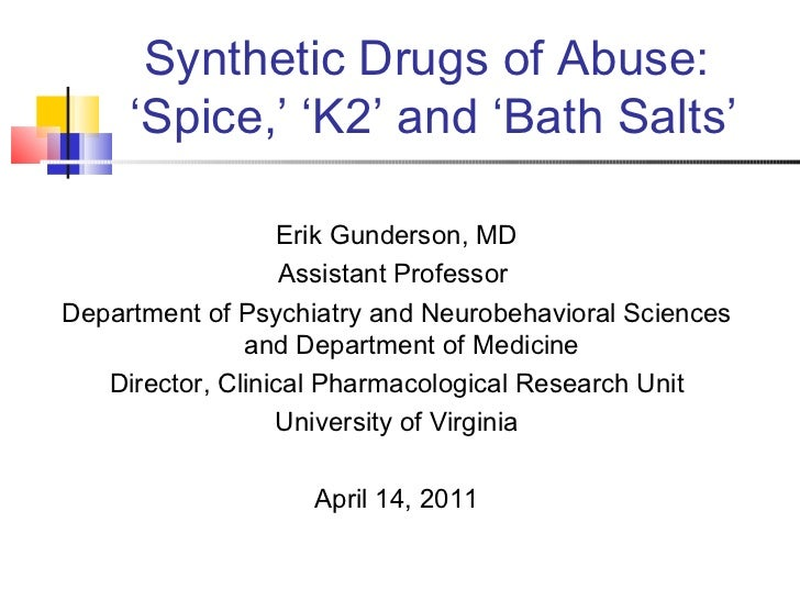 Synthetic Drugs of Abuse:  'Spice,' 'K2' and 'Bath Salts' Erik Gunderson, MD Assistant Professor  Department of Psychiatry...