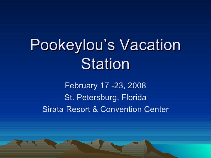 Pookeylou's Vacation Station February 17 -23, 2008 St. Petersburg, Florida Sirata Resort & Convention Center