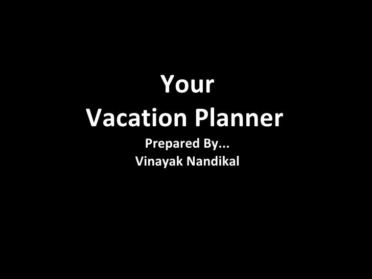 Your Vacation Planner   Prepared By... Vinayak Nandikal