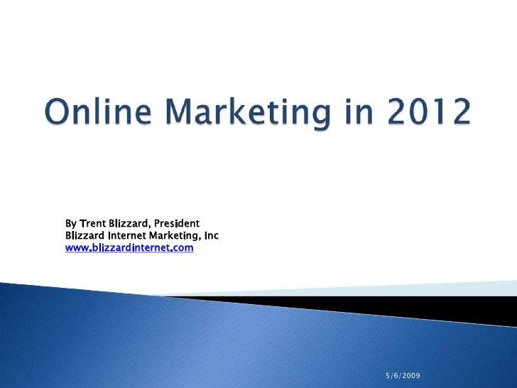 5/6/2009<br />Online Marketing in 2012<br />By Trent Blizzard, PresidentBlizzard Internet Marketing, Inc<br />www.blizzard...