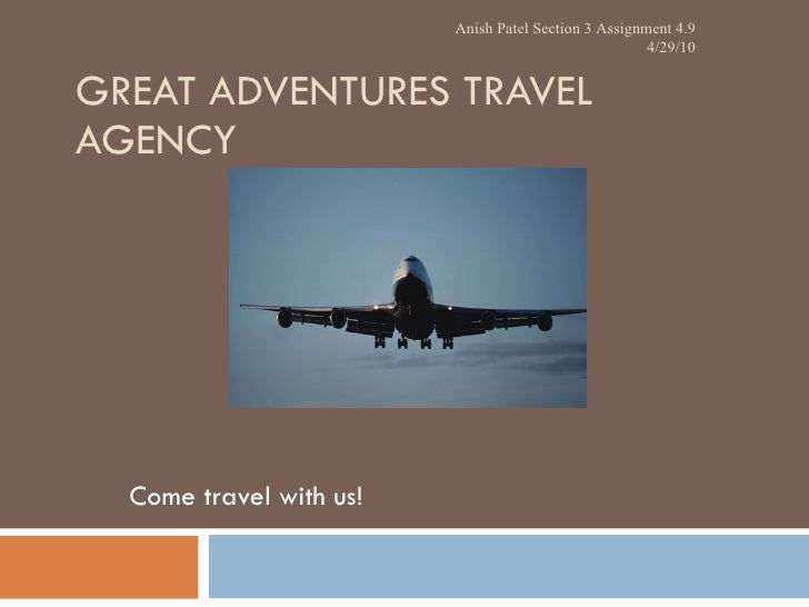 GREAT ADVENTURES TRAVEL AGENCY Come travel with us! Anish Patel Section 3 Assignment 4.9 4/29/10