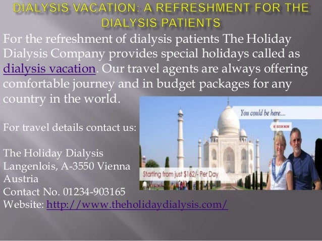 For the refreshment of dialysis patients The Holiday Dialysis Company provides special holidays called as dialysis vacatio...
