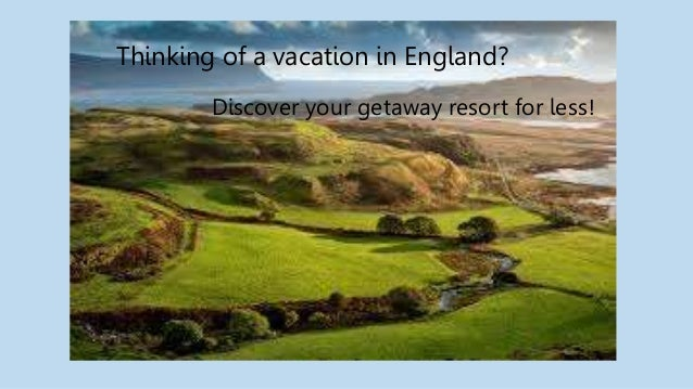 Thinking of a vacation in England? Discover your getaway resort for less!