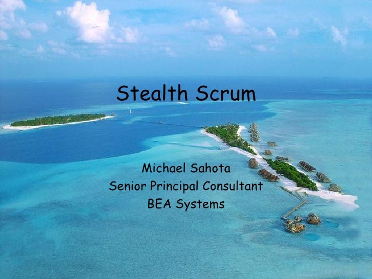 Stealth Scrum Michael Sahota Senior Principal Consultant BEA Systems May, 2005