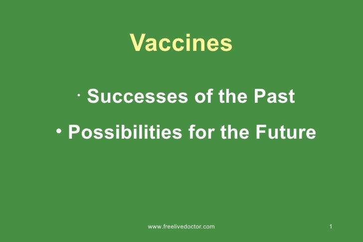 Vaccines <ul><li>Successes of the Past </li></ul><ul><li>Possibilities for the Future </li></ul>www.freelivedoctor.com