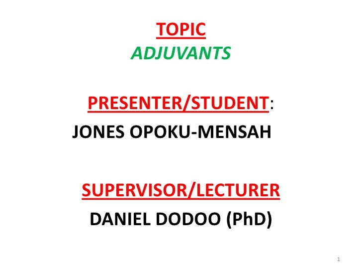 TOPIC     ADJUVANTS  PRESENTER/STUDENT:JONES OPOKU-MENSAHSUPERVISOR/LECTURER DANIEL DODOO (PhD)                       1