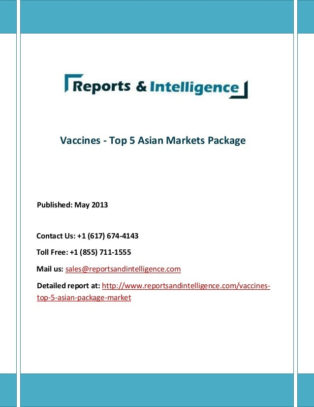 Vaccines - Top 5 Asian Markets Package Published: May 2013 Contact Us: +1 (617) 674-4143 Toll Free: +1 (855) 711-1555 Mail...