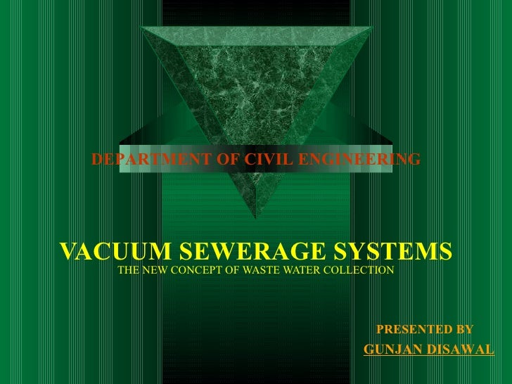 VACUUM SEWERAGE SYSTEMS THE NEW CONCEPT OF WASTE WATER COLLECTION   PRESENTED BY       GUNJAN DISAWAL DEPARTMENT OF CIVIL ...